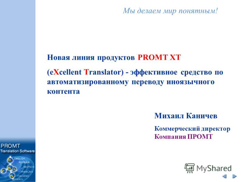 Мы делаем мир понятным! Новая линия продуктов PROMT XT (eXcellent Translator) - эффективное средство по автоматизированному переводу иноязычного контента Михаил Каничев Коммерческий директор Компания ПРОМТ