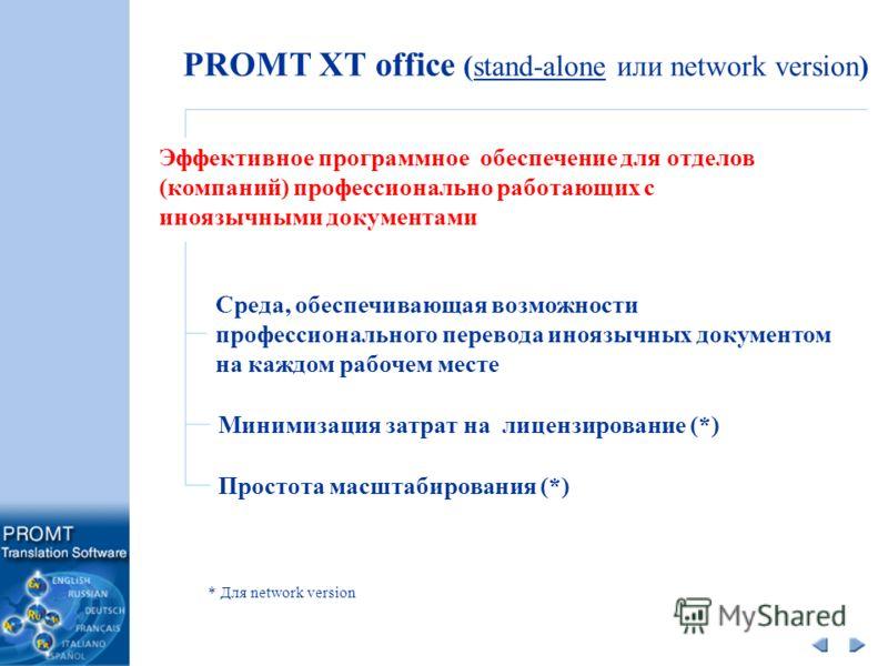 PROMT XT office (stand-alone или network version) Эффективное программное обеспечение для отделов (компаний) профессионально работающих с иноязычными документами Среда, обеспечивающая возможности профессионального перевода иноязычных документом на ка