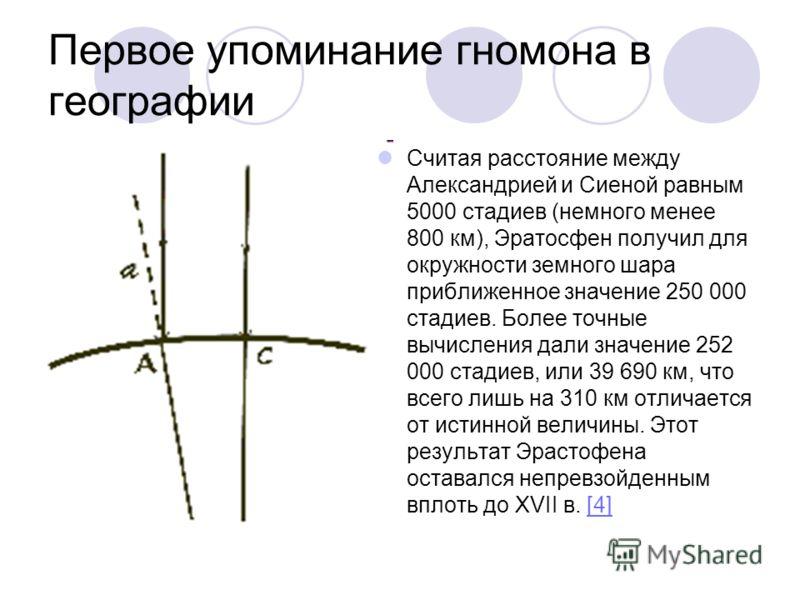 Считая расстояние между Александрией и Сиеной равным 5000 стадиев (немного менее 800 км), Эратосфен получил для окружности земного шара приближенное значение 250 000 стадиев. Более точные вычисления дали значение 252 000 стадиев, или 39 690 км, что в