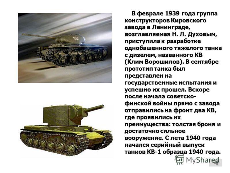 В феврале 1939 года группа конструкторов Кировского завода в Ленинграде, возглавляемая Н. Л. Духовым, приступила к разработке однобашенного тяжелого танка с дизелем, названного КВ (Клим Ворошилов). В сентябре прототип танка был представлен на государ