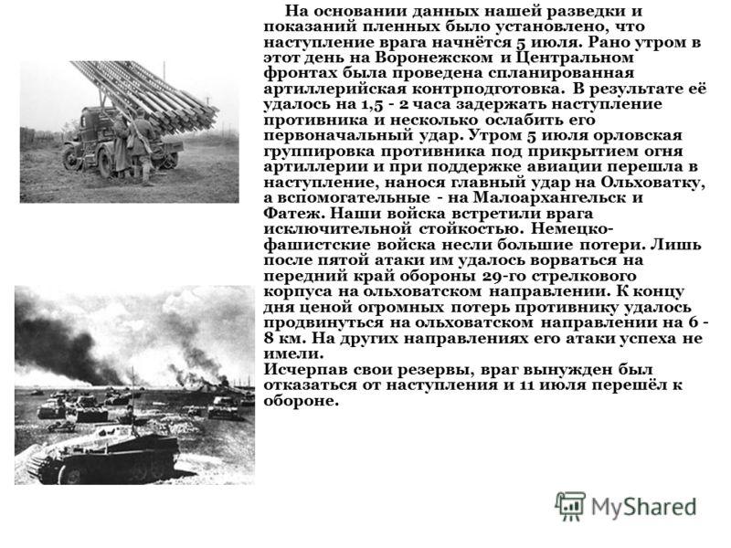 На основании данных нашей разведки и показаний пленных было установлено, что наступление врага начнётся 5 июля. Рано утром в этот день на Воронежском и Центральном фронтах была проведена спланированная артиллерийская контрподготовка. В результате её