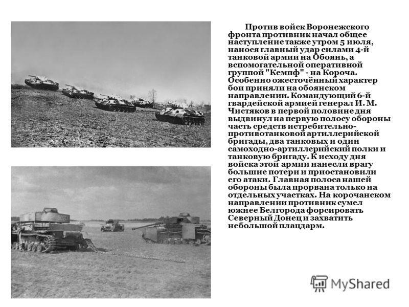 Против войск Воронежского фронта противник начал общее наступление также утром 5 июля, нанося главный удар силами 4-й танковой армии на Обоянь, а вспомогательной оперативной группой