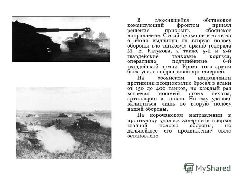 В сложившейся обстановке командующий фронтом принял решение прикрыть обоянское направление. С этой целью он в ночь на 6 июля выдвинул на вторую полосу обороны 1-ю танковую армию генерала М. Е. Катукова, а также 5-й и 2-й гвардейские танковые корпуса,