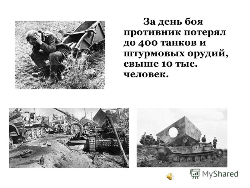 За день боя противник потерял до 400 танков и штурмовых орудий, свыше 10 тыс. человек.
