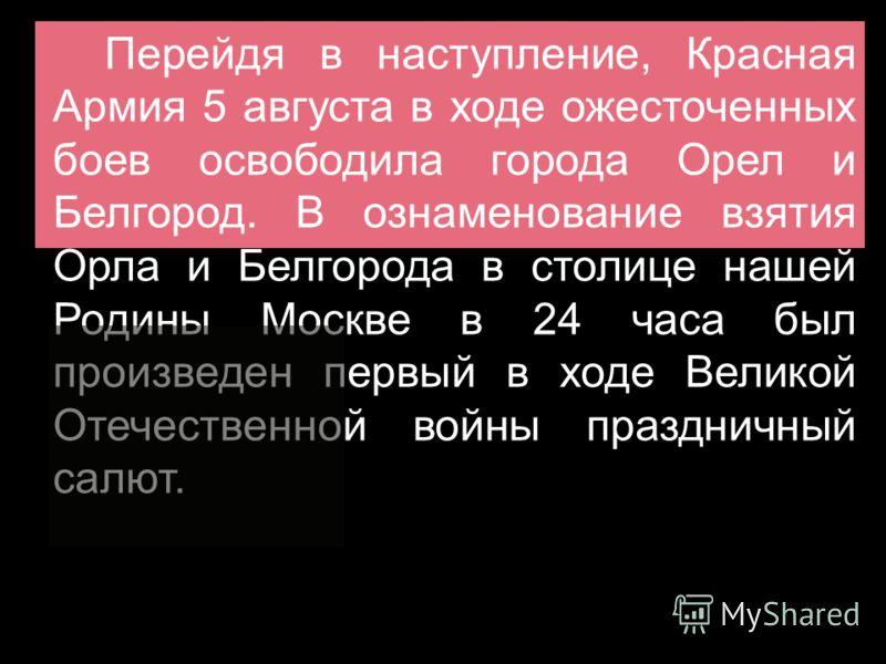 Перейдя в наступление, Красная Армия 5 августа в ходе ожесточенных боев освободила города Орел и Белгород. В ознаменование взятия Орла и Белгорода в столице нашей Родины Москве в 24 часа был произведен первый в ходе Великой Отечественной войны праздн