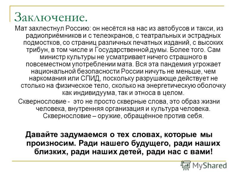 Заключение. Мат захлестнул Россию: он несётся на нас из автобусов и такси, из радиоприёмников и с телеэкранов, с театральных и эстрадных подмостков, со страниц различных печатных изданий, с высоких трибун, в том числе и Государственной думы. Более то