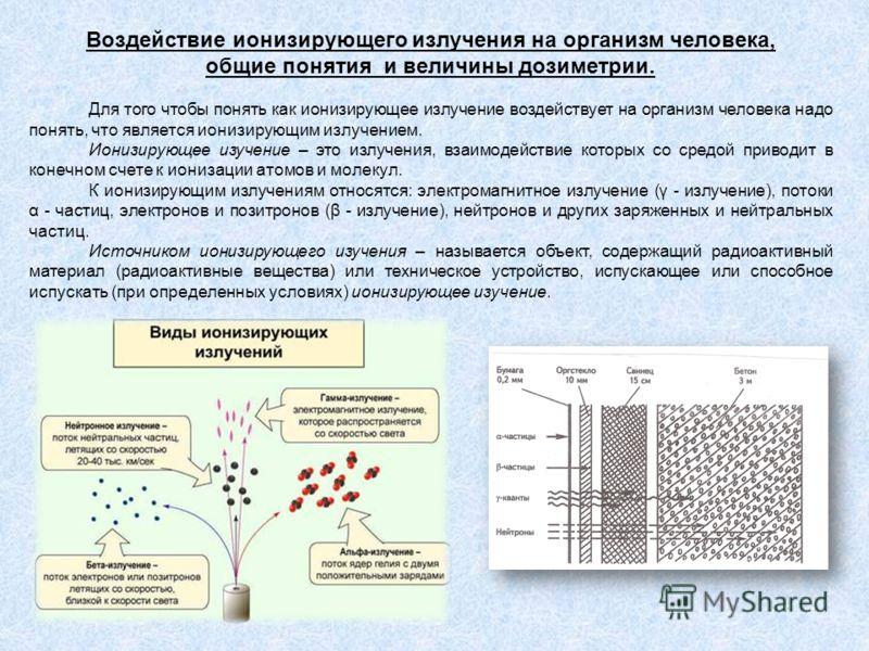 Воздействие ионизирующего излучения на организм человека, общие понятия и величины дозиметрии. Для того чтобы понять как ионизирующее излучение воздействует на организм человека надо понять, что является ионизирующим излучением. Ионизирующее изучение