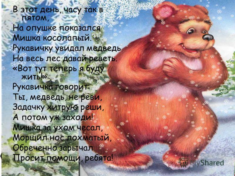 В этот день, часу так в пятом, На опушке показался Мишка косолапый. Рукавичку увидал медведь На весь лес давай реветь. «Вот тут теперь я буду жить!» Рукавичка говорит: Ты, медведь, не реви, Задачку хитрую реши, А потом уж заходи! Мишка за ухом чесал,
