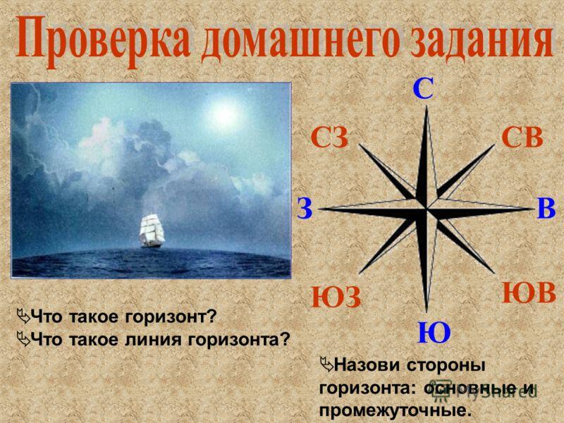 Что такое горизонт? Что такое линия горизонта? Назови стороны горизонта: основные и промежуточные. С Ю ВЗ СВ ЮВ СЗ ЮЗ