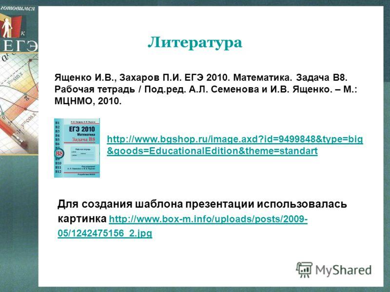Литература Для создания шаблона презентации использовалась картинка http://www.box-m.info/uploads/posts/2009- 05/1242475156_2.jpg http://www.box-m.info/uploads/posts/2009- 05/1242475156_2.jpg Ященко И.В., Захаров П.И. ЕГЭ 2010. Математика. Задача В8.