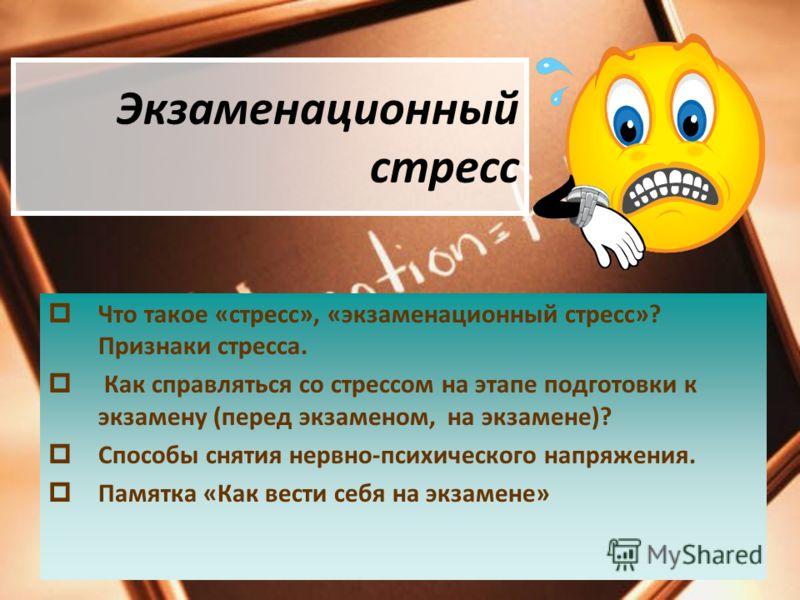 Экзаменационный стресс Что такое «стресс», «экзаменационный стресс»? Признаки стресса. Как справляться со стрессом на этапе подготовки к экзамену (пер