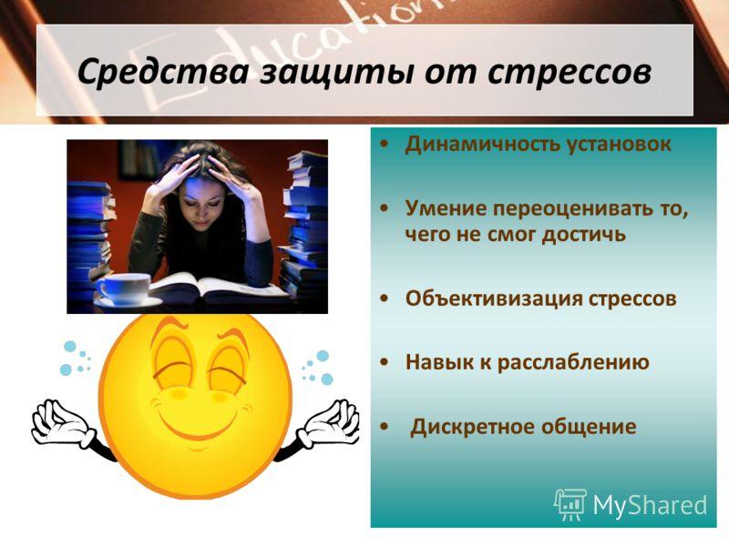 Средства защиты от стрессов Динамичность установок Умение переоценивать то, чего не смог достичь Объективизация стрессов Навык к расслаблению Дискретное общение