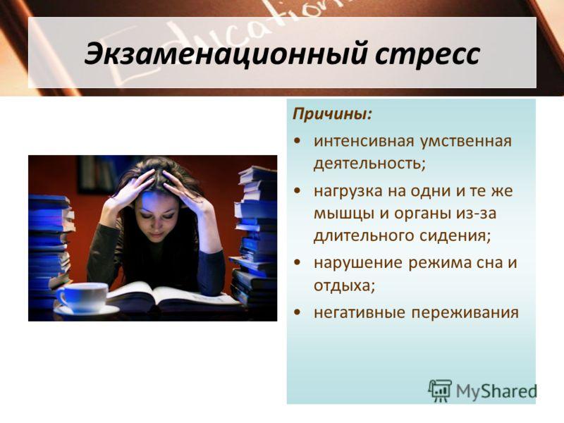 Экзаменационный стресс Причины: интенсивная умственная деятельность; нагрузка на одни и те же мышцы и органы из-за длительного сидения; нарушение режи