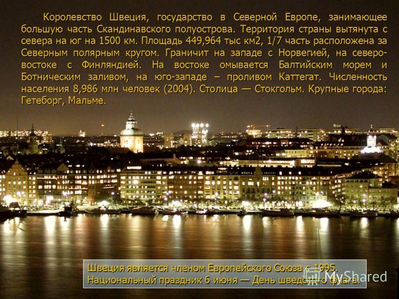 Королевство Швеция, государство в Северной Европе, занимающее большую часть Скандинавского полуострова. Территория страны вытянута с севера на юг на 1500 км. Площадь 449,964 тыс км2, 1/7 часть расположена за Северным полярным кругом. Граничит на запа