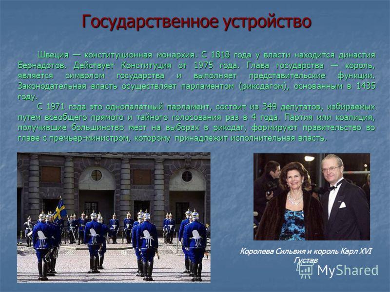 Государственное устройство Швеция конституционная монархия. С 1818 года у власти находится династия Бернадотов. Действует Конституция от 1975 года. Глава государства король, является символом государства и выполняет представительские функции. Законод