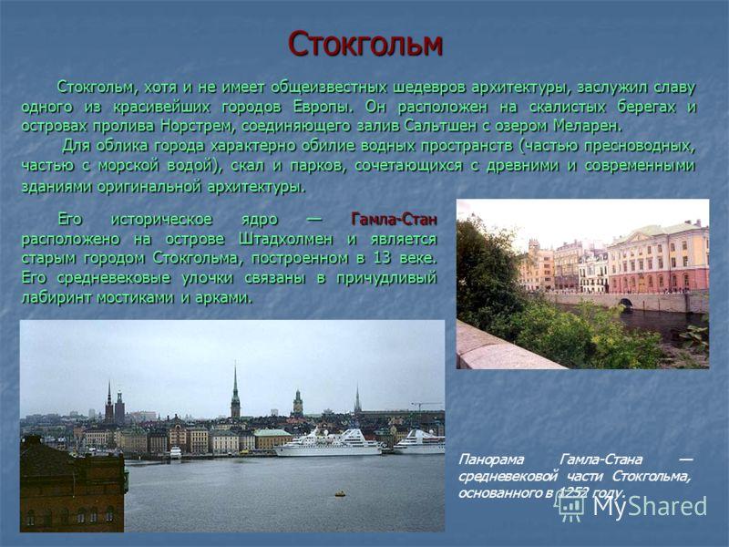 Стокгольм Его историческое ядро Гамла-Стан расположено на острове Штадхолмен и является старым городом Стокгольма, построенном в 13 веке. Его средневековые улочки связаны в причудливый лабиринт мостиками и арками. Его историческое ядро Гамла-Стан рас