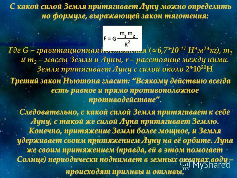 С какой силой Земля притягивает Луну можно определить по формуле, выражающей закон тяготения: Где G – гравитационная постоянная ( 6,7*10 -11 Н*м 2 *кг), m 1 и m 2 – массы Земли и Луны, r – расстояние между ними. Земля притягивает Луну с силой около 2