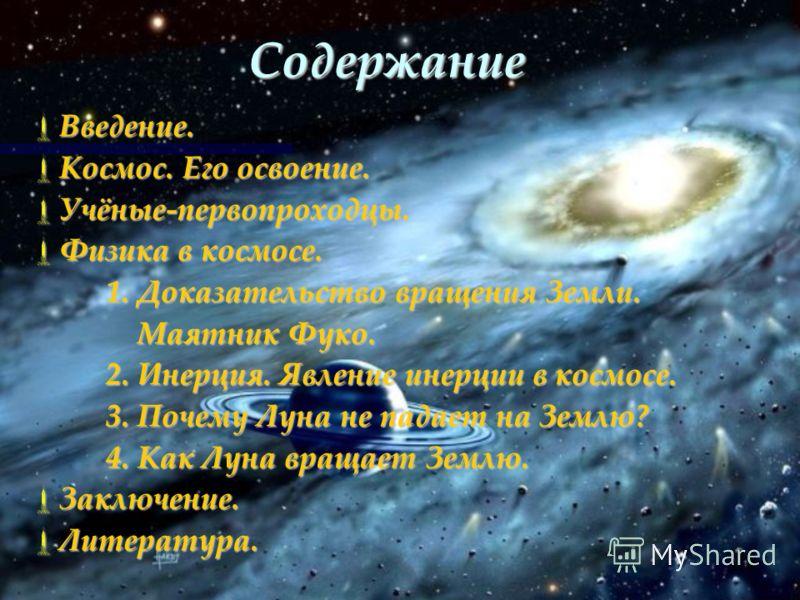 Содержание Введение. Введение. Космос. Его освоение. Космос. Его освоение. Учёные-первопроходцы. Учёные-первопроходцы. Физика в космосе. Физика в космосе. 1. Доказательство вращения Земли. 1. Доказательство вращения Земли. Маятник Фуко. Маятник Фуко.