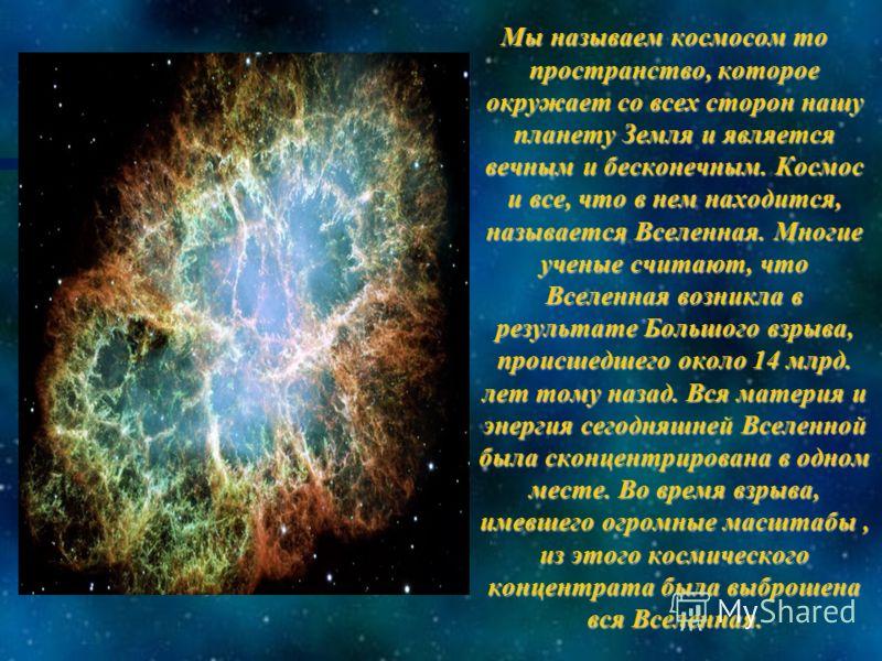 Мы называем космосом то пространство, которое окружает со всех сторон нашу планету Земля и является вечным и бесконечным. Космос и все, что в нем находится, называется Вселенная. Многие ученые считают, что Вселенная возникла в результате Большого взр