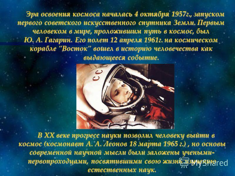 Эра освоения космоса началась 4 октября 1957г., запуском первого советского искусственного спутника Земли. Первым человеком в мире, проложившим путь в космос, был Ю. А. Гагарин. Его полет 12 апреля 1961г. на космическом корабле