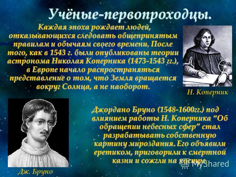 Учёные-первопроходцы. Каждая эпоха рождает людей, отказывающихся следовать общепринятым правилам и обычаям своего времени. После того, как в 1543 г. были опубликованы теории астронома Николая Коперника (1473-1543 гг.), в Европе начало распространятьс