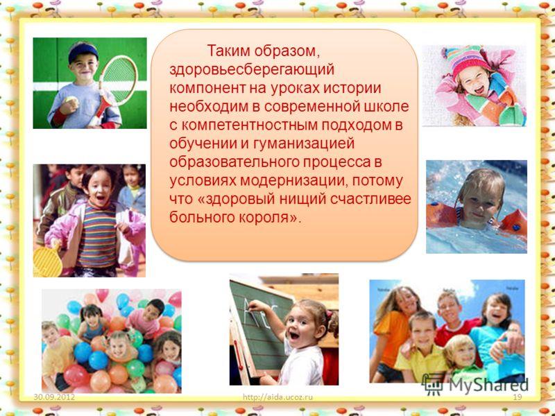 29.08.2012http://aida.ucoz.ru19 Таким образом, здоровьесберегающий компонент на уроках истории необходим в современной школе с компетентностным подходом в обучении и гуманизацией образовательного процесса в условиях модернизации, потому что «здоровый
