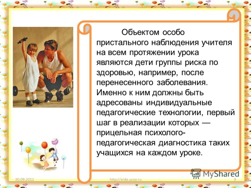29.08.2012http://aida.ucoz.ru9 Объектом особо пристального наблюдения учителя на всем протяжении урока являются дети группы риска по здоровью, например, после перенесенного заболевания. Именно к ним должны быть адресованы индивидуальные педагогически