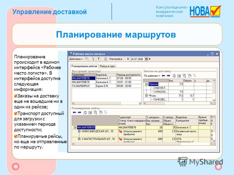 Управление доставкой Планирование маршрутов Планирование происходит в едином интерфейсе «Рабочее место логиста». В интерфейсе доступна следующая информация: Заказы на доставку еще не вошедшие ни в один из рейсов; Транспорт доступный для загрузки с ук