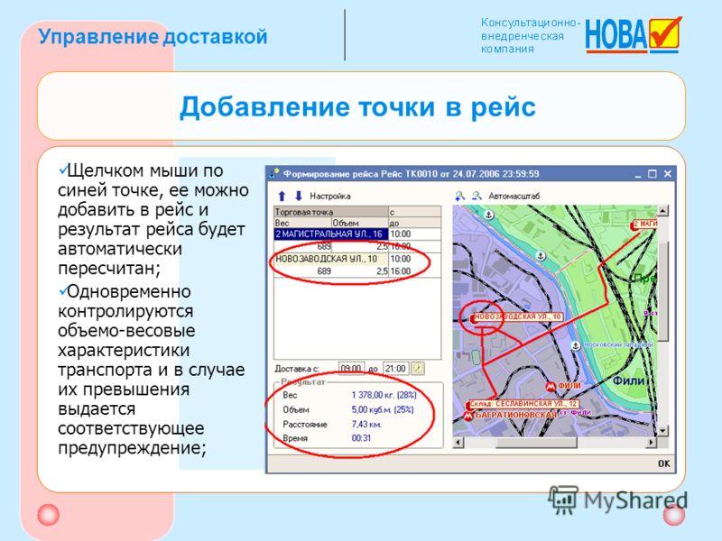 Управление доставкой Добавление точки в рейс Щелчком мыши по синей точке, ее можно добавить в рейс и результат рейса будет автоматически пересчитан; Одновременно контролируются объемо-весовые характеристики транспорта и в случае их превышения выдаетс