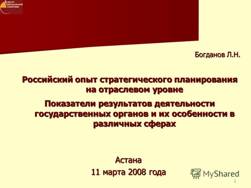 1 Астана 11 марта 2008 года Богданов Л.Н. Российский опыт стратегического планирования на отраслевом уровне Показатели результатов деятельности государственных органов и их особенности в различных сферах