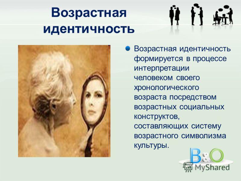 Возрастная идентичность формируется в процессе интерпретации человеком своего хронологического возраста посредством возрастных социальных конструктов, составляющих систему возрастного символизма культуры.