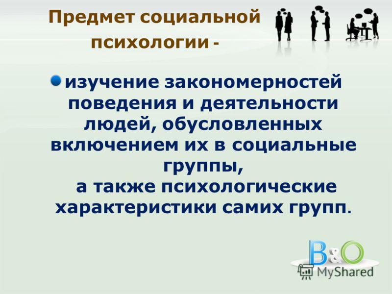 изучение закономерностей поведения и деятельности людей, обусловленных включением их в социальные группы, а также психологические характеристики самих групп.