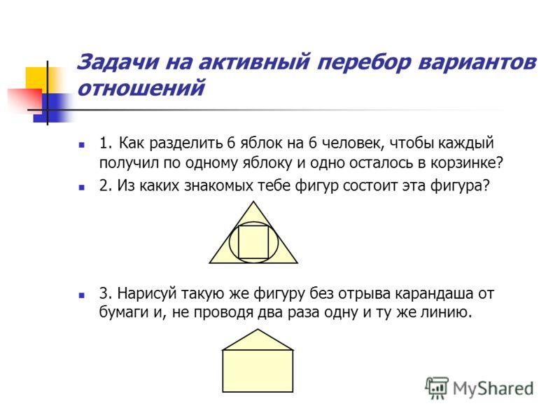 Задачи на активный перебор вариантов отношений 1. Как разделить 6 яблок на 6 человек, чтобы каждый получил по одному яблоку и одно осталось в корзинке? 2. Из каких знакомых тебе фигур состоит эта фигура? 3. Нарисуй такую же фигуру без отрыва карандаш
