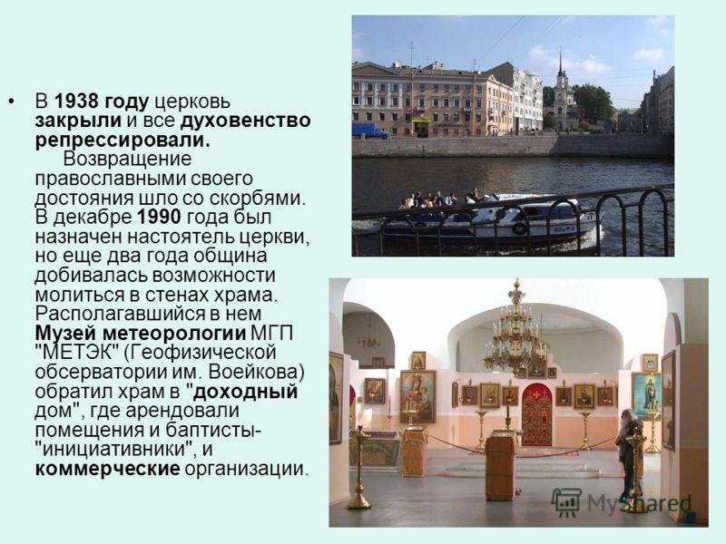 В 1938 году церковь закрыли и все духовенство репрессировали. Возвращение православными своего достояния шло со скорбями. В декабре 1990 года был назначен настоятель церкви, но еще два года община добивалась возможности молиться в стенах храма. Распо