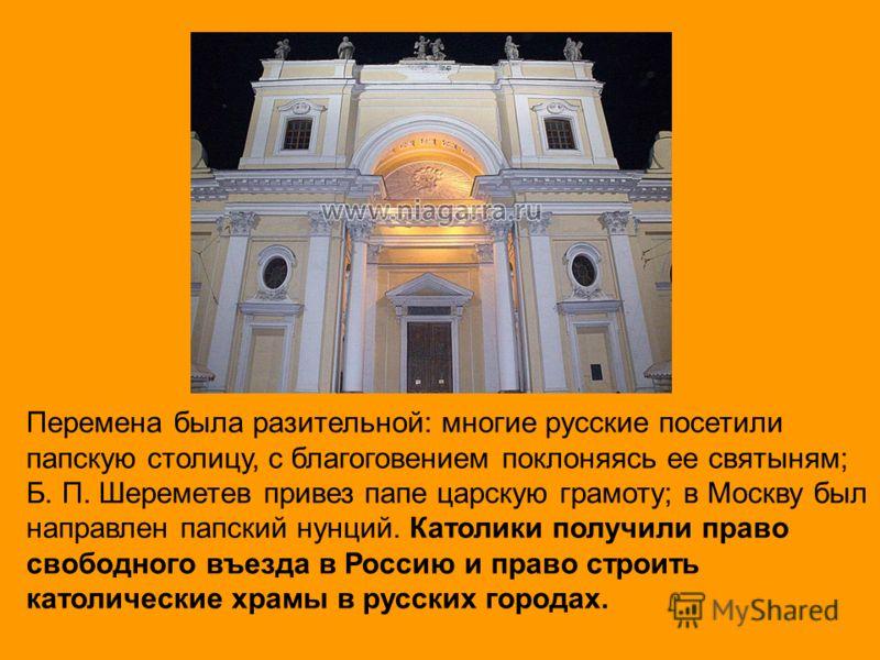 Перемена была разительной: многие русские посетили папскую столицу, с благоговением поклоняясь ее святыням; Б. П. Шереметев привез папе царскую грамоту; в Москву был направлен папский нунций. Католики получили право свободного въезда в Россию и право