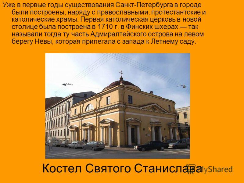 Костел Святого Станислава Уже в первые годы существования Санкт-Петербурга в городе были построены, наряду с православными, протестантские и католические храмы. Первая католическая церковь в новой столице была построена в 1710 г. в Финских шхерах так