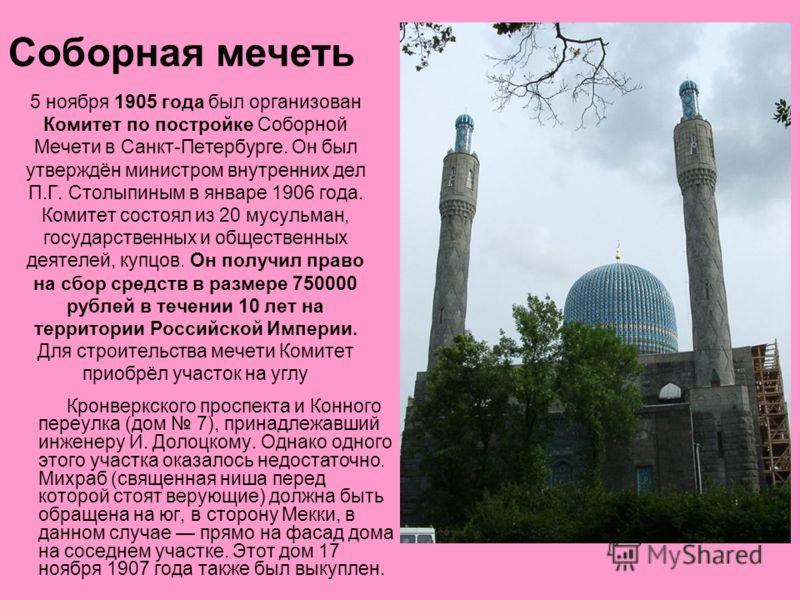 5 ноября 1905 года был организован Комитет по постройке Соборной Мечети в Санкт-Петербурге. Он был утверждён министром внутренних дел П.Г. Столыпиным в январе 1906 года. Комитет состоял из 20 мусульман, государственных и общественных деятелей, купцов