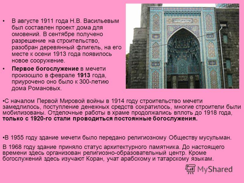 В августе 1911 года Н.В. Васильевым был составлен проект дома для омовений. В сентябре получено разрешение на строительство, разобран деревянный флигель, на его месте к осени 1913 года появилось новое сооружение. Первое богослужение в мечети произошл