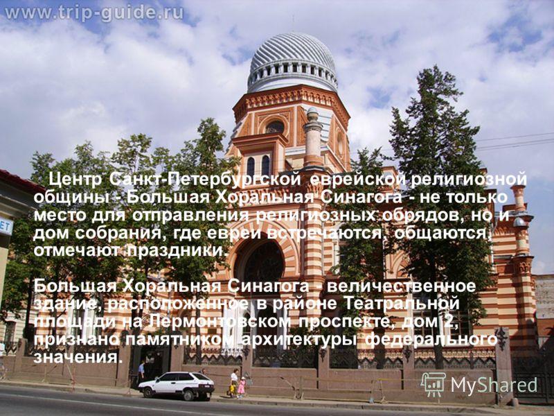 Синагога Центр Санкт-Петербургской еврейской религиозной общины - Большая Хоральная Синагога - не только место для отправления религиозных обрядов, но и дом собрания, где евреи встречаются, общаются, отмечают праздники. Большая Хоральная Синагога - в