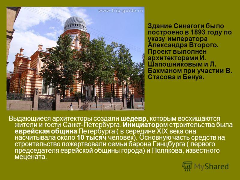 Выдающиеся архитекторы создали шедевр, которым восхищаются жители и гости Санкт-Петербурга. Инициатором строительства была еврейская община Петербурга ( в середине XIX века она насчитывала около 10 тысяч человек). Основную часть средств на строительс