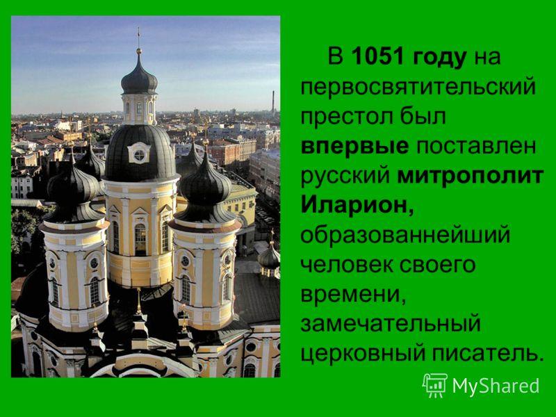 В 1051 году на первосвятительский престол был впервые поставлен русский митрополит Иларион, образованнейший человек своего времени, замечательный церковный писатель.