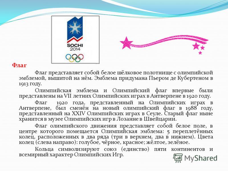 Флаг Флаг представляет собой белое шёлковое полотнище с олимпийской эмблемой, вышитой на нём. Эмблема придумана Пьером де Кубертеном в 1913 году. Олимпийская эмблема и Олимпийский флаг впервые были представлены на VII летних Олимпийских играх в Антве