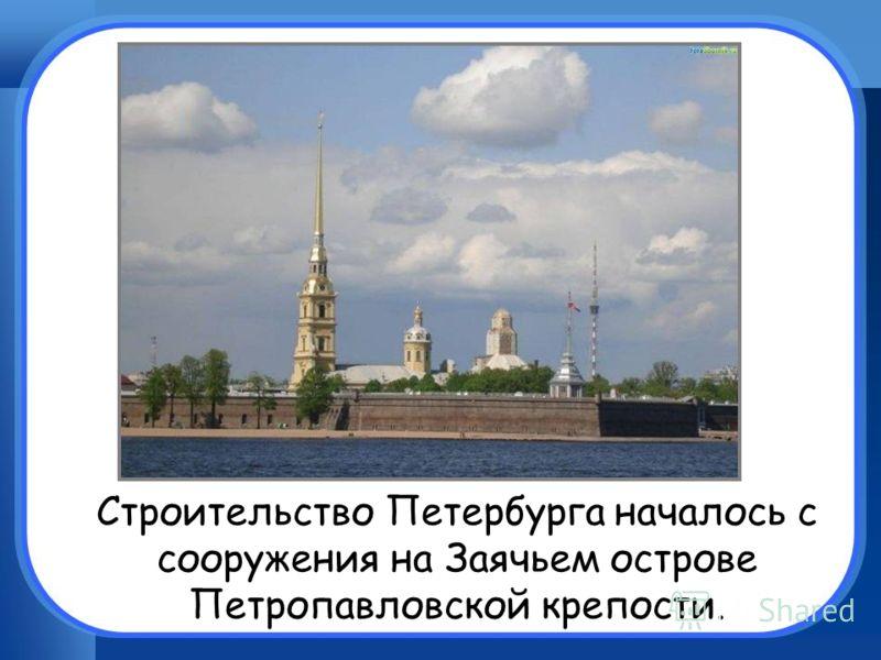 Строительство Петербурга началось с сооружения на Заячьем острове Петропавловской крепости.