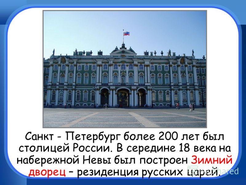 Санкт - Петербург более 200 лет был столицей России. В середине 18 века на набережной Невы был построен Зимний дворец – резиденция русских царей.