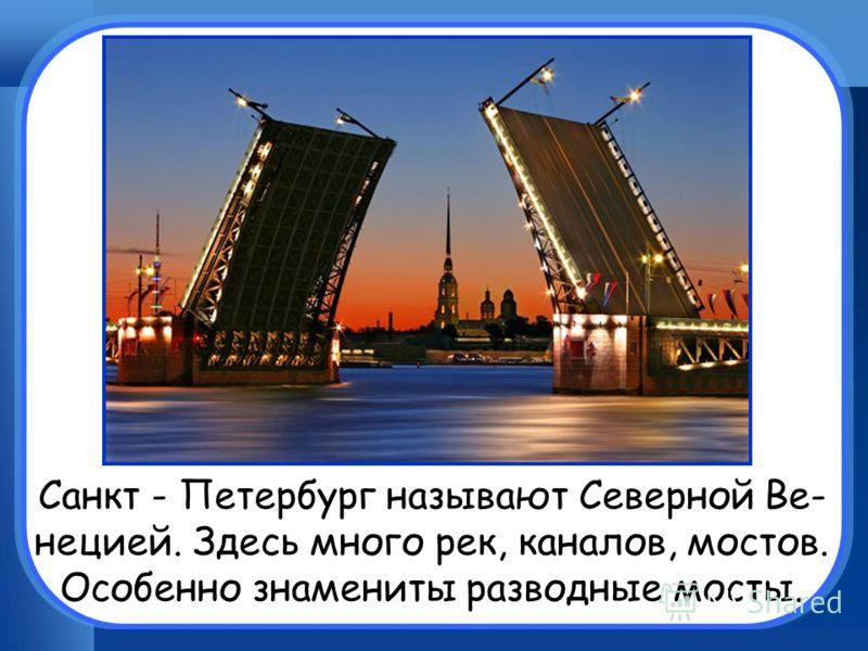 Санкт - Петербург называют Северной Ве- нецией. Здесь много рек, каналов, мостов. Особенно знамениты разводные мосты.
