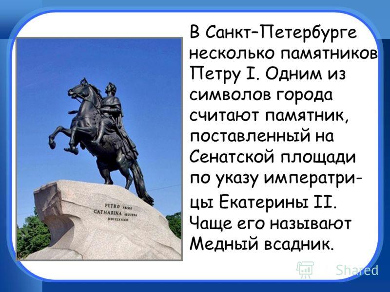 В Санкт–Петербурге несколько памятников Петру I. Одним из символов города считают памятник, поставленный на Сенатской площади по указу императри- цы Екатерины II. Чаще его называют Медный всадник.