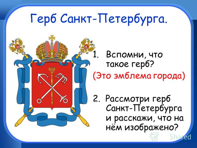 Герб Санкт-Петербурга. 1.Вспомни, что такое герб? (Это эмблема города) 2. Рассмотри герб Санкт-Петербурга и расскажи, что на нём изображено?