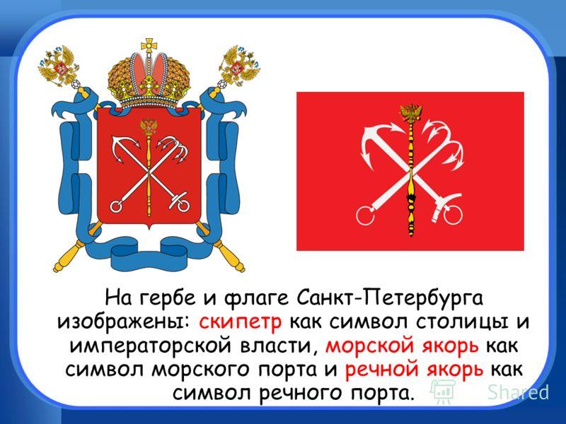 На гербе и флаге Санкт-Петербурга изображены: скипетр как символ столицы и императорской власти, морской якорь как символ морского порта и речной якорь как символ речного порта.