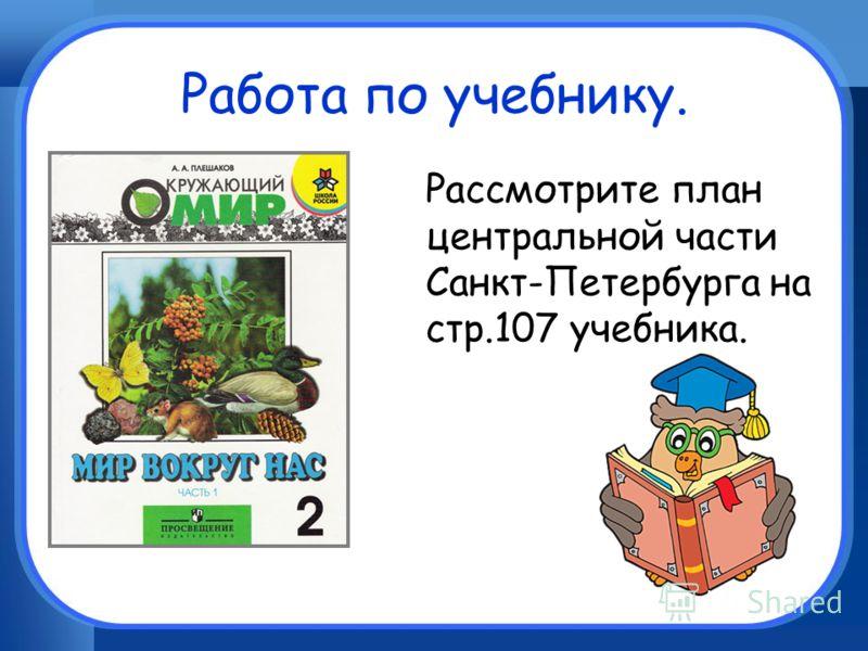 Работа по учебнику. Рассмотрите план центральной части Санкт-Петербурга на стр.107 учебника.