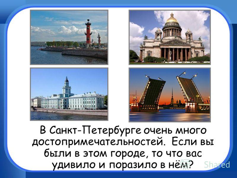 В Санкт-Петербурге очень много достопримечательностей. Если вы были в этом городе, то что вас удивило и поразило в нём?